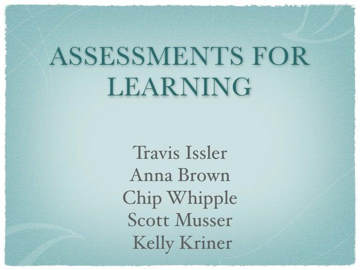 ASSESSMENTS FOR    LEARNING       Travis Issler      Anna Brown     Chip Whipple     Scott Musser      Kelly Kriner