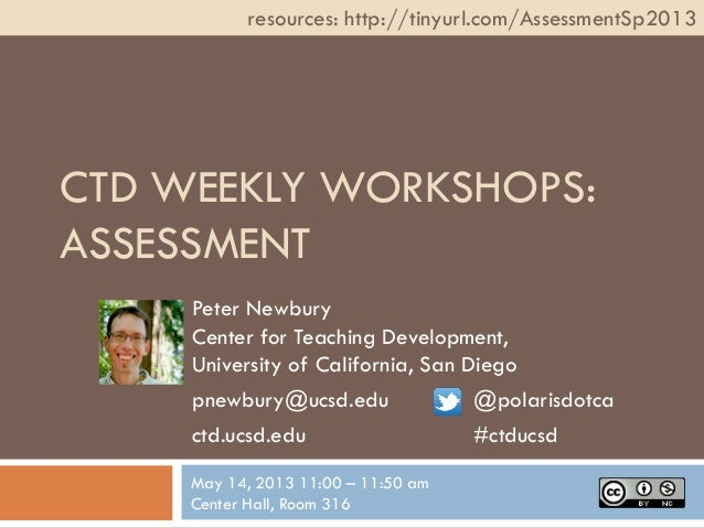 CTD WEEKLY WORKSHOPS:ASSESSMENTPeter NewburyCenter for Teaching Development,University of California, San Diegopnewbury@uc...