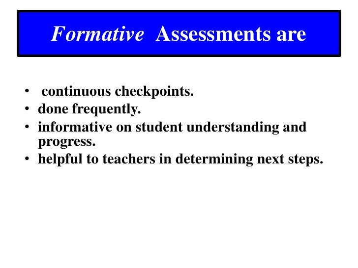 Formative  Assessments are<br />continuous checkpoints. <br />done frequently.<br />informative on student understanding a...