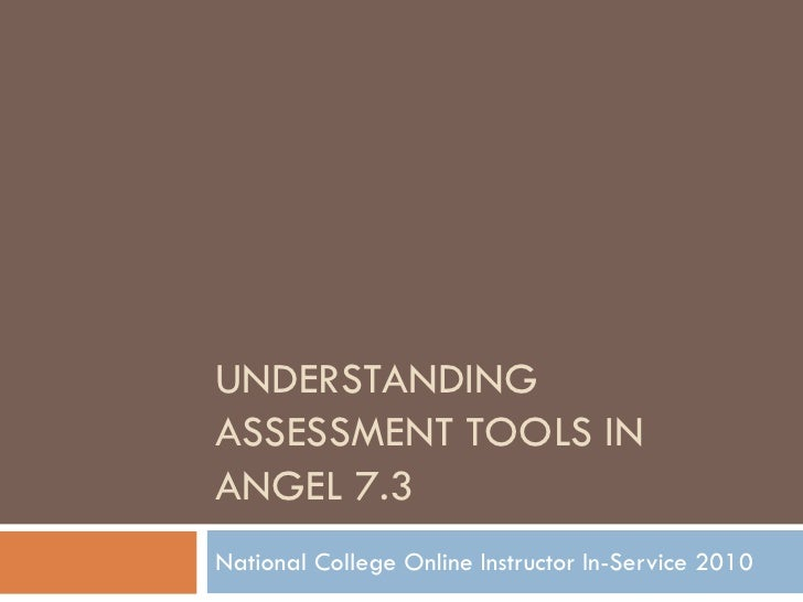 UNDERSTANDINGASSESSMENT TOOLS INANGEL 7.3National College Online Instructor In-Service 2010