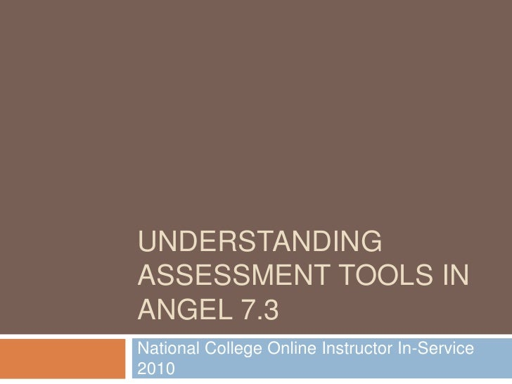 Understanding Assessment Tools in ANGEL 7.3<br />National College Online Instructor In-Service 2010<br />