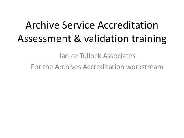 Archive Service AccreditationAssessment & validation training           Janice Tullock Associates  For the Archives Accred...