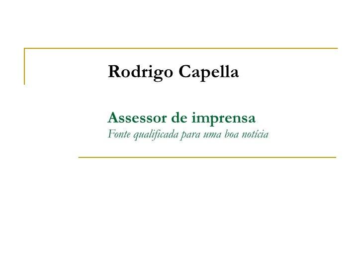 Rodrigo Capella Assessor de imprensa Fonte qualificada para uma boa notícia