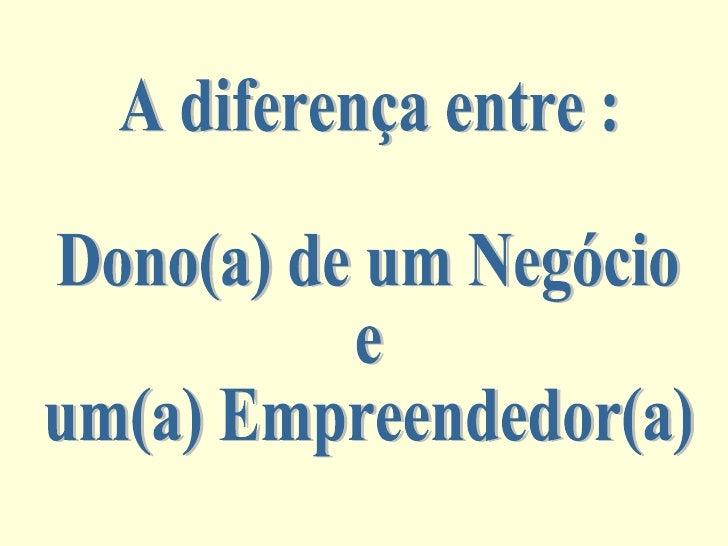 A diferença entre : Dono(a) de um Negócio  e  um(a) Empreendedor(a)