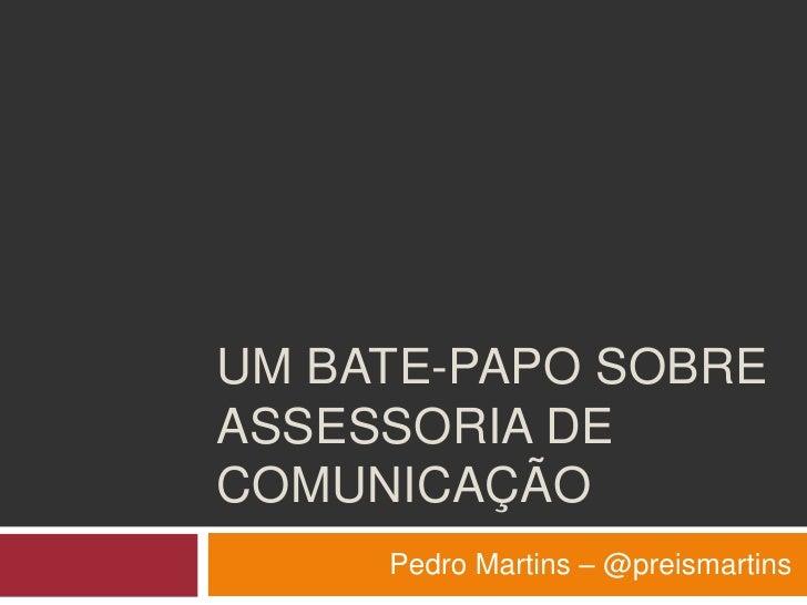 Um bate-papo sobre Assessoria de comunicação<br />Pedro Martins – @preismartins<br />