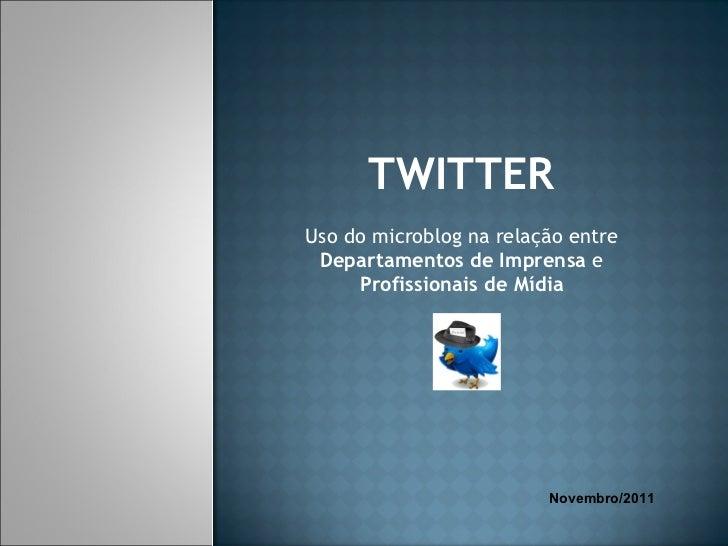 TWITTER Uso do microblog na relação entre  Departamentos de Imprensa  e  Profissionais de Mídia Novembro/2011