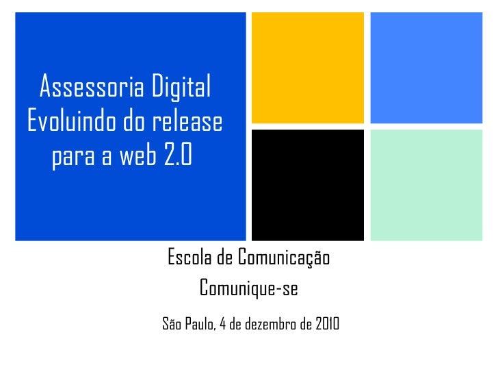 Assessoria Digital Evoluindo do release para a web 2.0   Escola de Comunicação Comunique-se São Paulo, 4 de dezembro de 2010