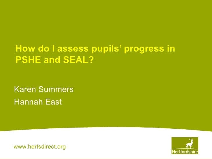How do I assess pupils' progress in PSHE and SEAL? Karen Summers Hannah East