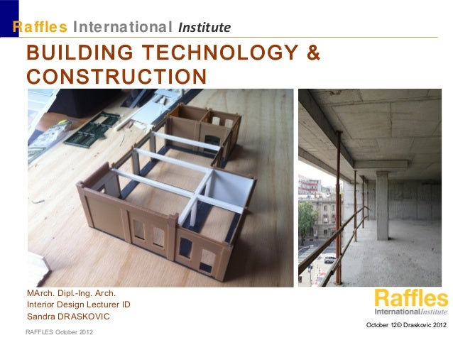 October 12© Draskovic 2012RAFFLES October 2012BUILDING TECHNOLOGY &CONSTRUCTIONMArch. Dipl.-Ing. Arch.Interior Design Lect...