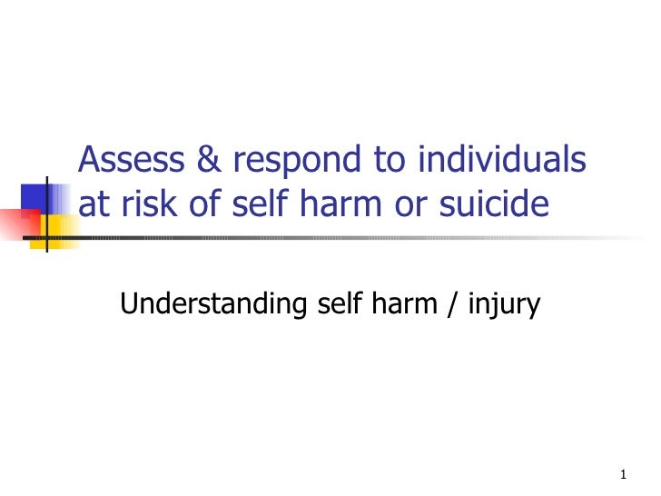 Assess & respond to individuals at risk of self harm or suicide Understanding self harm / injury