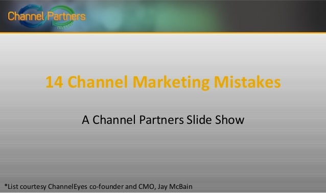 14 Channel Marketing Mistakes A Channel Partners Slide Show  *List courtesy ChannelEyes co-founder and CMO, Jay McBain