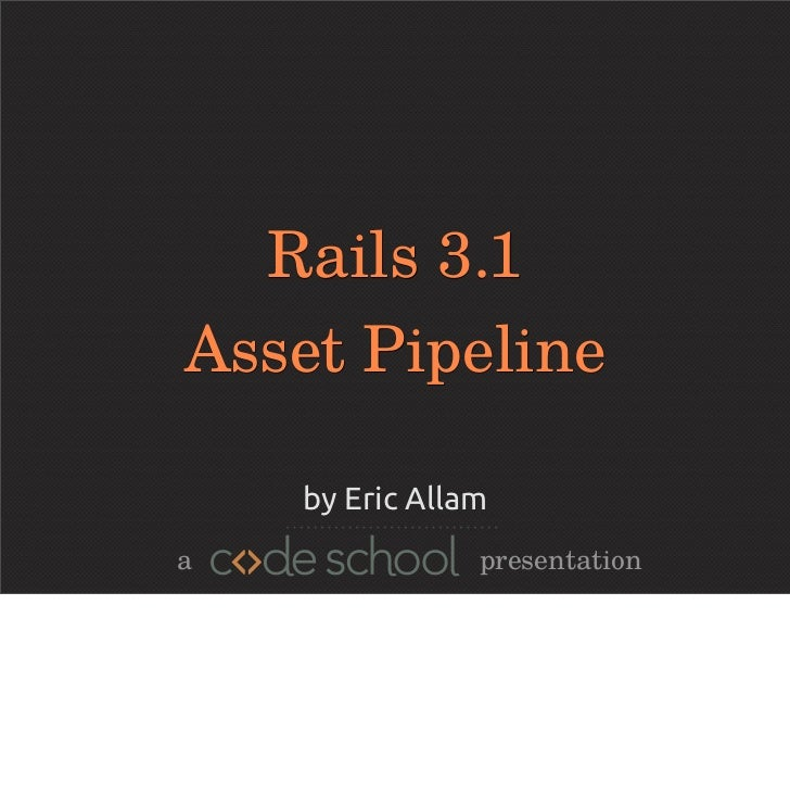 Rails 3.1Asset Pipeline    by Eric Allama               presentation