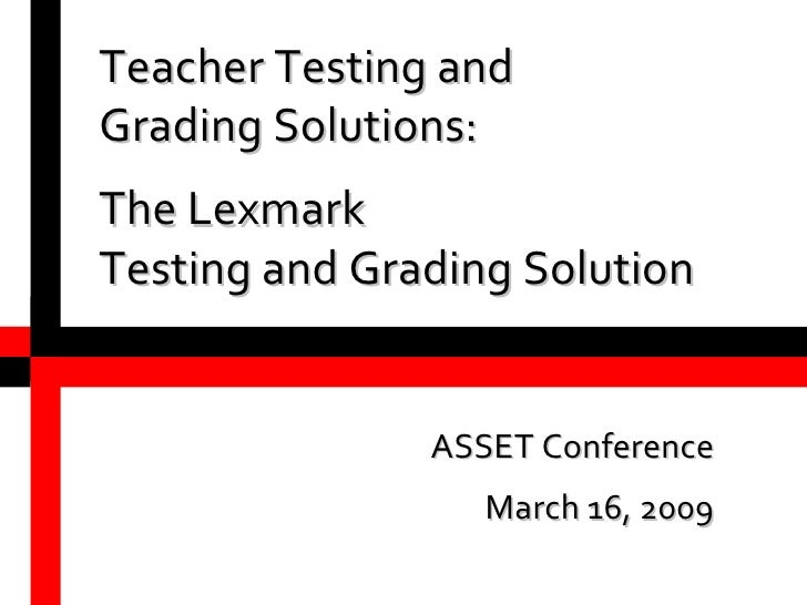 Teacher Testing and Grading Solutions: The Lexmark Testing and Grading Solution ASSET Conference March 16, 2009