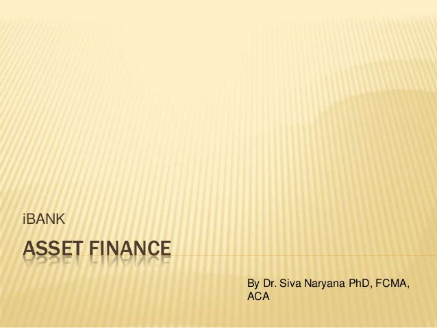 ASSET FINANCE iBANK By Dr. Siva Naryana PhD, FCMA, ACA