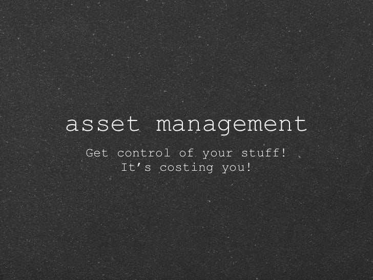 asset management <ul><li>Get control of your stuff! </li></ul><ul><li>It's costing you! </li></ul>
