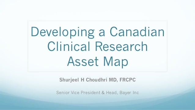 Developing a Canadian  Clinical Research      Asset Map     Shurjeel H Choudhri MD, FRCPC    Senior Vice President & Head,...