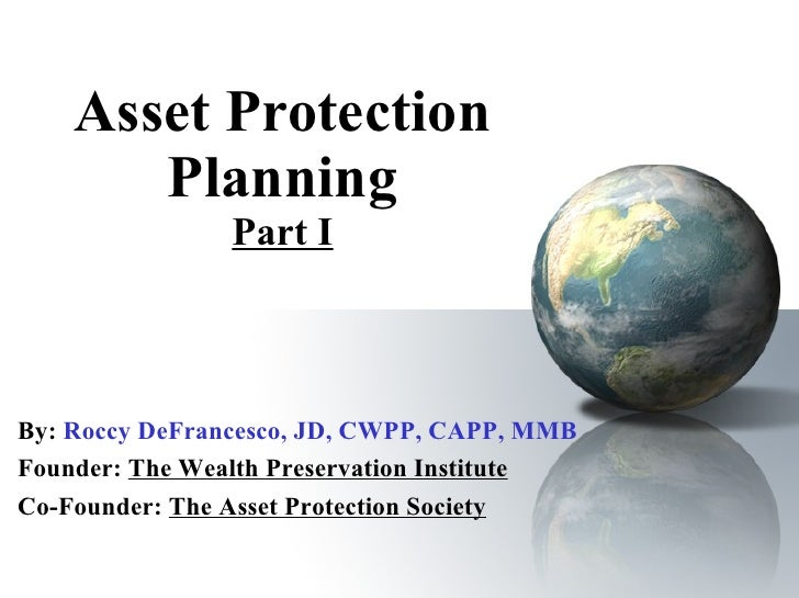 Asset Protection Planning Part I By:   Roccy DeFrancesco, JD, CWPP, CAPP, MMB Founder:  The Wealth Preservation Institute ...