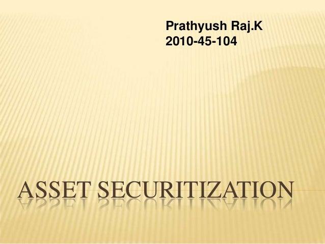 Prathyush Raj.K          2010-45-104ASSET SECURITIZATION