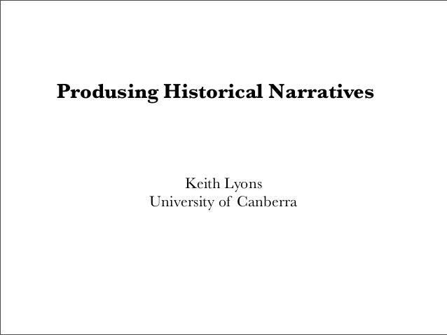 Produsing Historical Narratives Keith Lyons University of Canberra