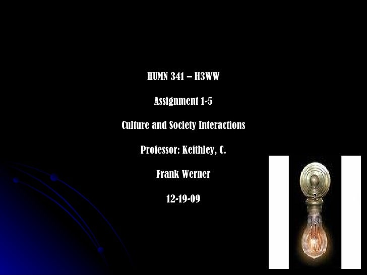 HUMN 341 – H3WW Assignment 1-5 Culture and Society Interactions Professor: Keithley, C. Frank Werner 12-19-09