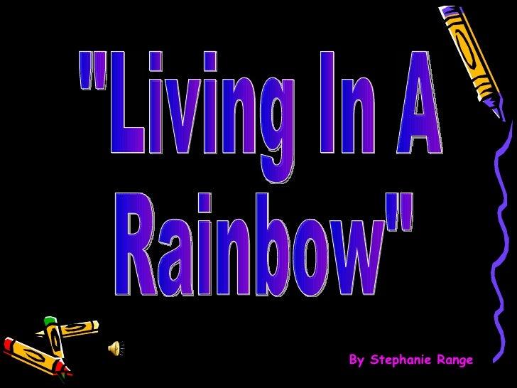 """Living In A  Rainbow"" By Stephanie Range"