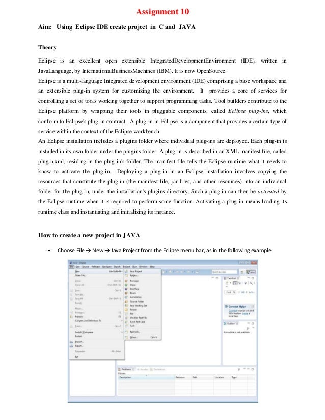 Assignment 10 Aim: Using Eclipse IDE create project in C and JAVA Theory Eclipse is an excellent open extensible Integrate...