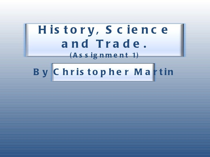History, Science and Trade. (Assignment 1) By Christopher Martin