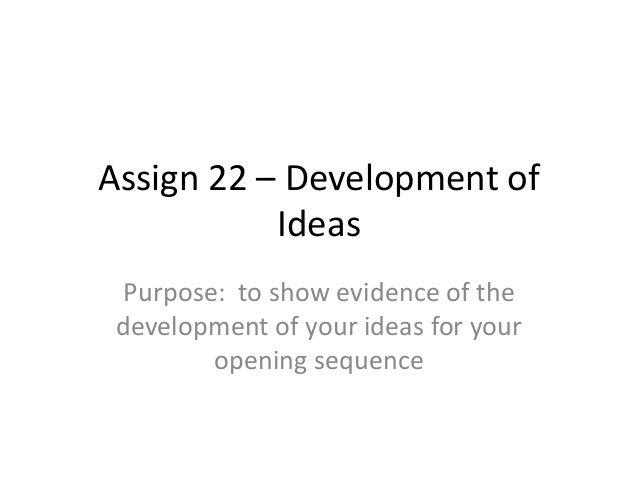 Assign 22 – Development of Ideas Purpose: to show evidence of the development of your ideas for your opening sequence