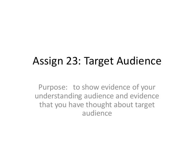 Assign 23: Target Audience Purpose: to show evidence of your understanding audience and evidence that you have thought abo...