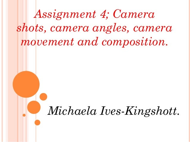 Assignment 4; Camerashots, camera angles, camera movement and composition.     Michaela Ives-Kingshott.