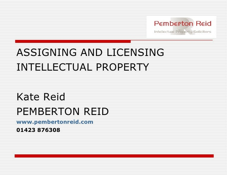 <ul><li>ASSIGNING AND LICENSING </li></ul><ul><li>INTELLECTUAL PROPERTY </li></ul><ul><li>Kate Reid </li></ul><ul><li>PEMB...