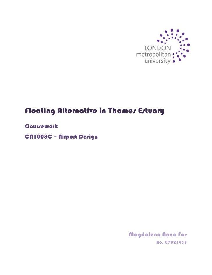 398145066675<br />Floating Alternative in Thames Estuary<br />Coursework<br />CA1008C – Airport Design<br />Magdalena Anna...