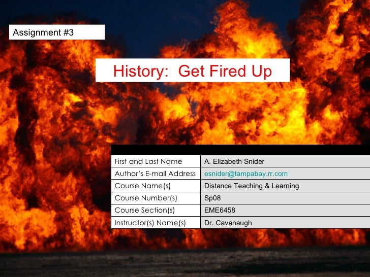 Assignment #3 History:  Get Fired Up Dr. Cavanaugh Instructor(s) Name(s) EME6458 Course Section(s) Sp08 Course Number(s) D...