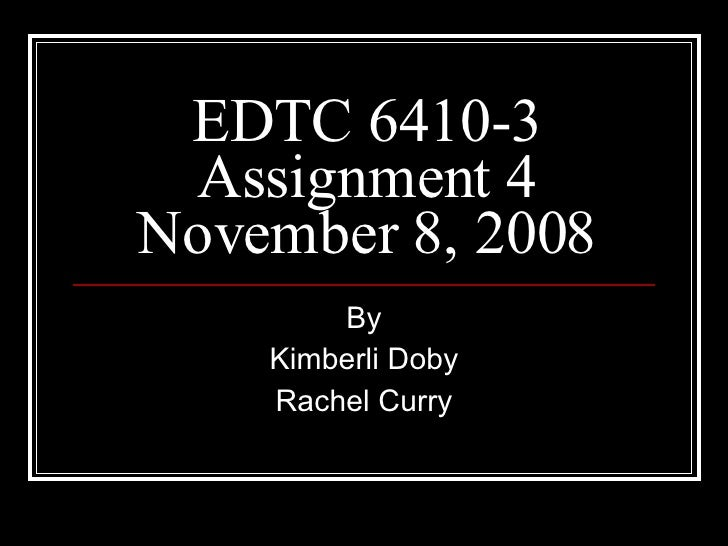 EDTC 6410-3 Assignment 4 November 8, 2008 By Kimberli Doby Rachel Curry