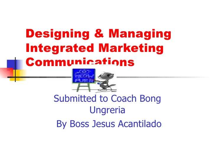 Designing & Managing Integrated Marketing Communications Submitted to Coach Bong Ungreria By Boss Jesus Acantilado