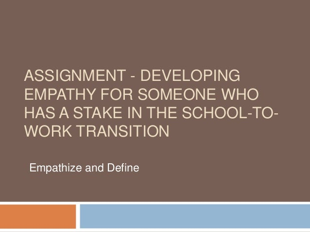 ASSIGNMENT - DEVELOPING EMPATHY FOR SOMEONE WHO HAS A STAKE IN THE SCHOOL-TO- WORK TRANSITION Empathize and Define