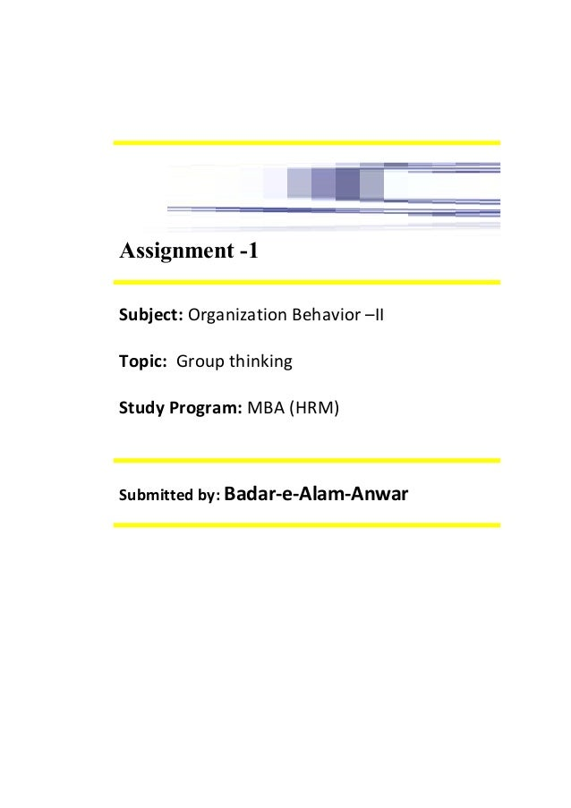Assignment -1 Subject: Organization Behavior –II Topic: Group thinking Study Program: MBA (HRM) Submitted by: Badar-e-Alam...