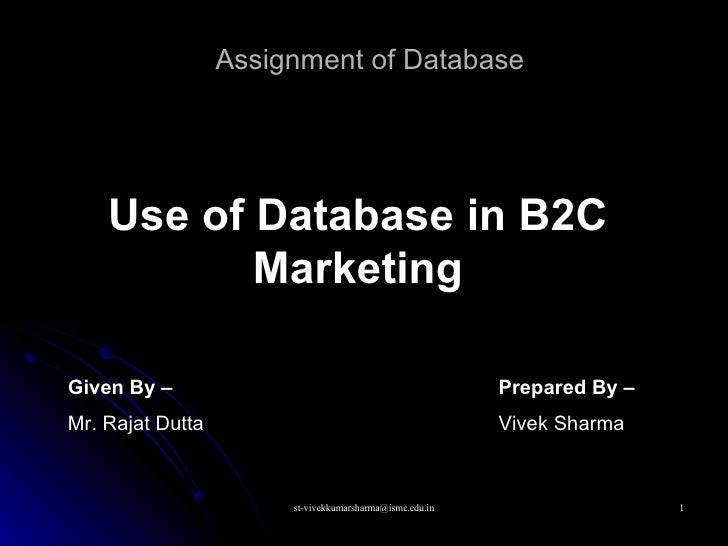 Assignment of Database Use of Database in B2C Marketing Given By –   Mr. Rajat Dutta Prepared By –   Vivek Sharma