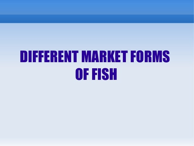 DIFFERENT MARKET FORMS OF FISH