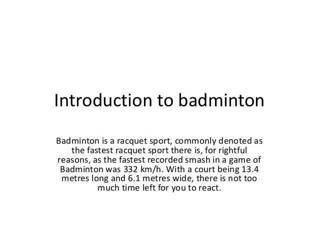 Introduction to badmintonBadminton is a racquet sport, commonly denoted as   the fastest racquet sport there is, for right...