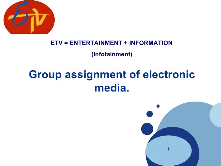 Group assignment of electronic media. 1 ETV = ENTERTAINMENT + INFORMATION  (Infotainment)