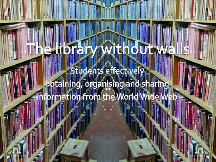 The library without walls<br />Students effectively <br />obtaining, organising and sharing <br />information from the Wor...