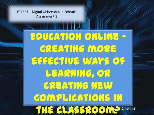 ETL523 – Digital Citizenship in SchoolsAssignment 1Education Online –Creating moreeffective ways oflearning, orcreating ne...