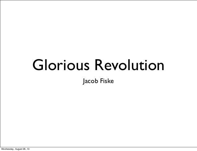 Glorious Revolution Jacob Fiske Wednesday, August 28, 13