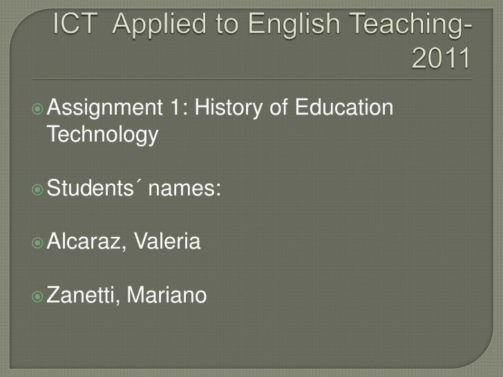 ICT  AppliedtoEnglishTeaching- 2011<br />Assignment 1: History of EducationTechnology<br />Students´ names:<br />Alcaraz, ...