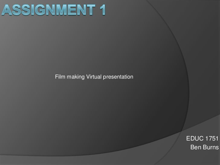 Assignment 1<br />Film making Virtual presentation <br />EDUC 1751<br />Ben Burns<br />