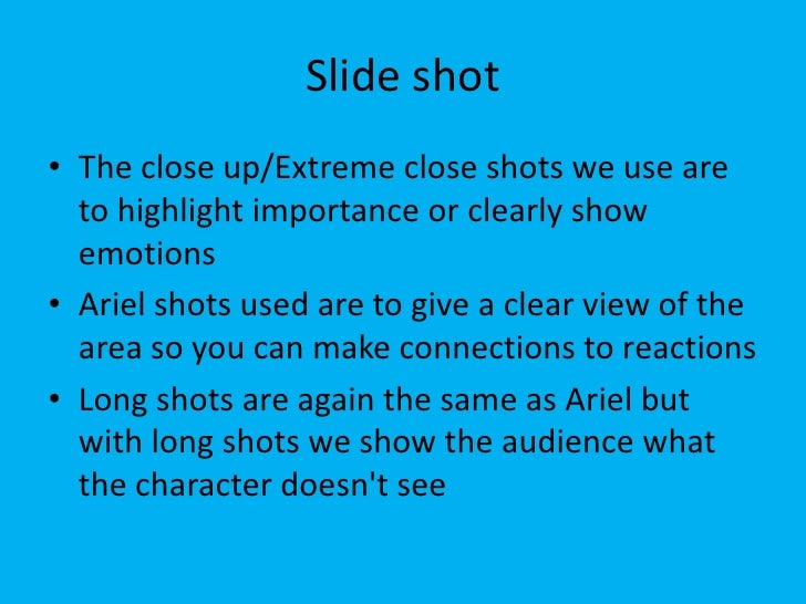 Slide shot• The close up/Extreme close shots we use are  to highlight importance or clearly show  emotions• Ariel shots us...