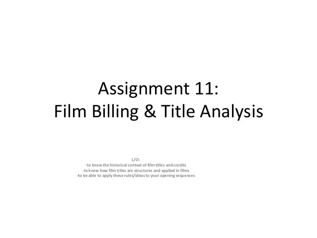 Assignment 11: Film Billing & Title Analysis L/O: -to know the historical context of film titles and credits -to know how ...