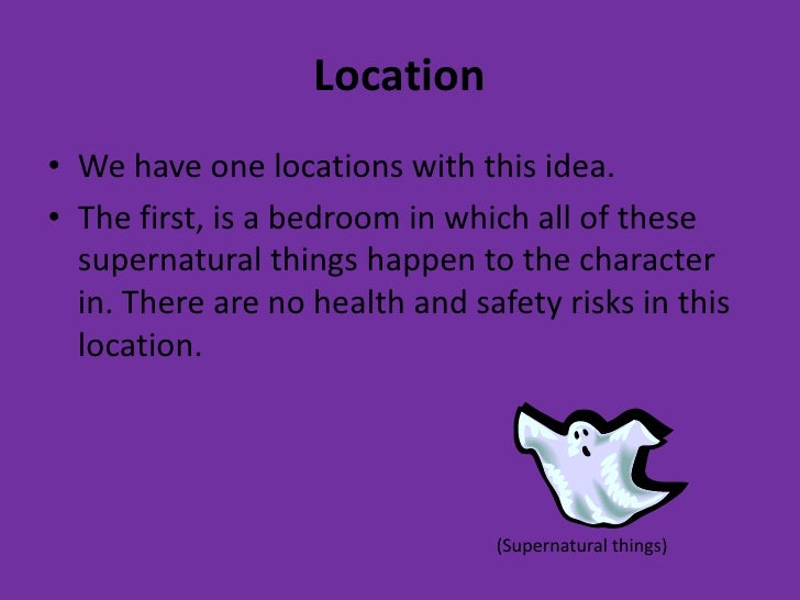 Location• We have one locations with this idea.• The first, is a bedroom in which all of these  supernatural things happen...