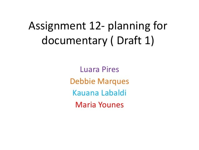 Assignment 12- planning for  documentary ( Draft 1)          Luara Pires        Debbie Marques        Kauana Labaldi      ...